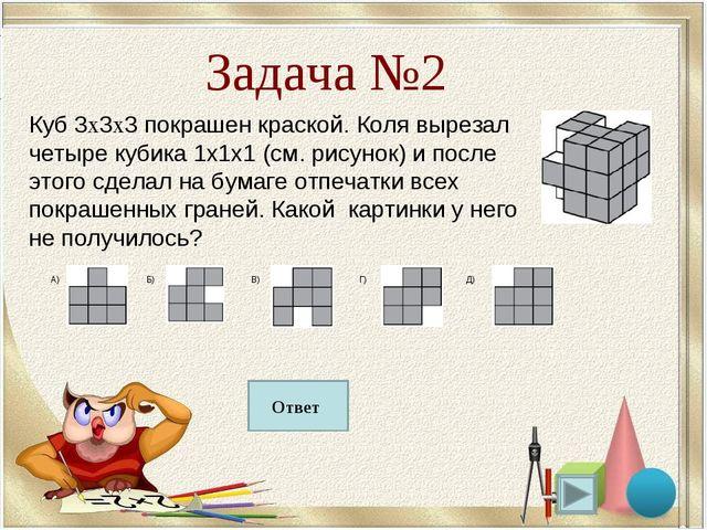 Б Задача №2 Куб 3х3х3 покрашен краской. Коля вырезал четыре кубика 1х1х1 (см....