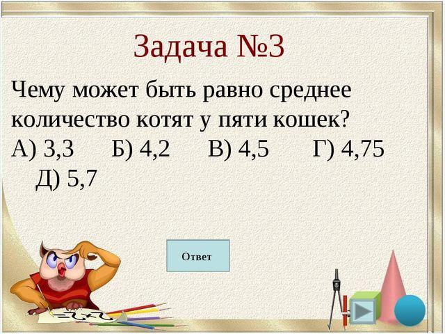 Б) 4,2 Задача №3 Чему может быть равно среднее количество котят у пяти кошек?...