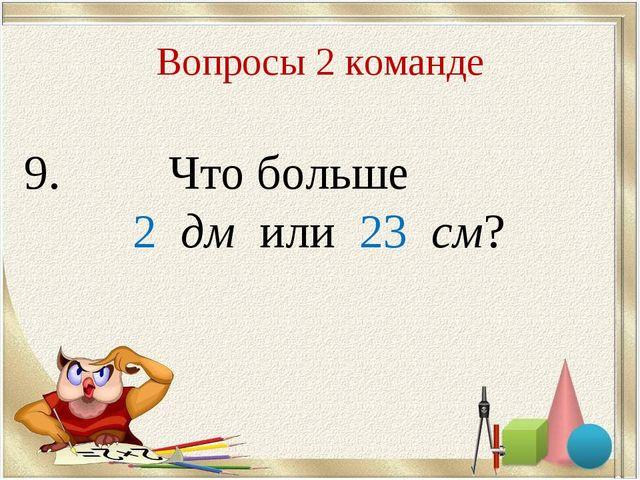Вопросы 2 команде 9. Что больше 2 дм или 23 см?