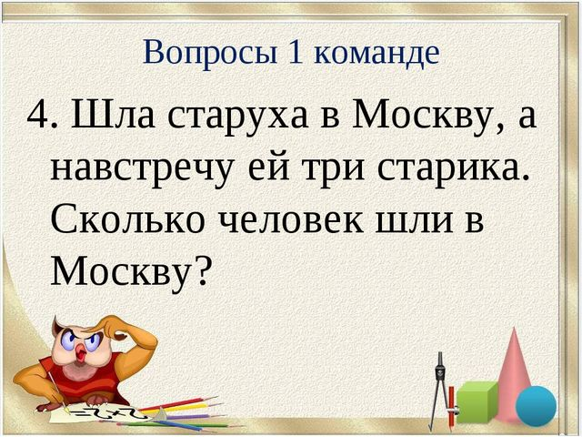 4. Шла старуха в Москву, а навстречу ей три старика. Сколько человек шли в Мо...