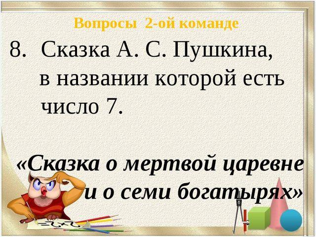 Вопросы 2-ой команде Сказка А. С. Пушкина, в названии которой есть число 7. «...