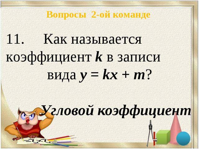 Вопросы 2-ой команде Как называется коэффициент k в записи вида у = kх + m? У...