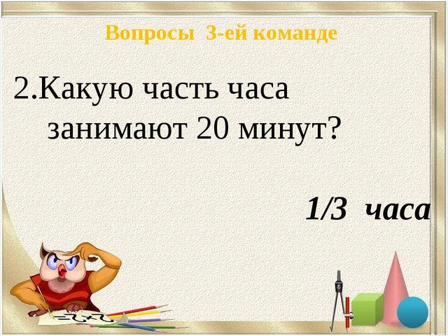 Вопросы 3-ей команде Какую часть часа занимают 20 минут? 1/3 часа