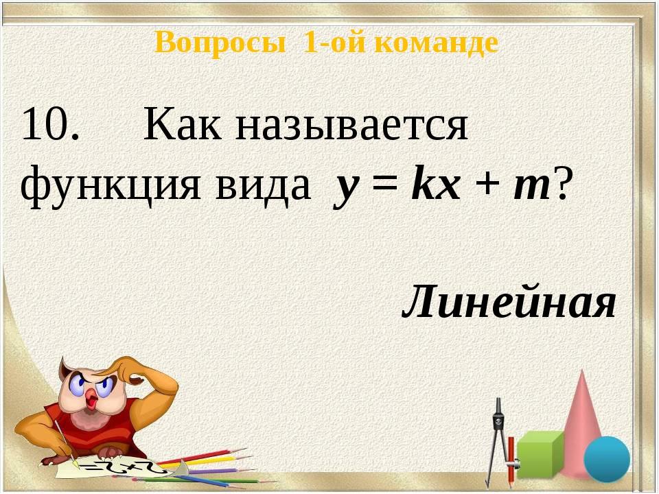 Вопросы 1-ой команде 10. Как называется функция вида у = kх + m? Линейная