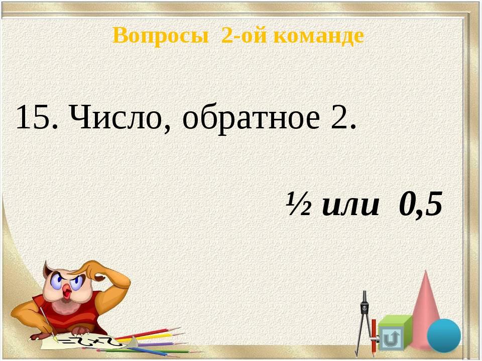 Вопросы 2-ой команде 15. Число, обратное 2. ½ или 0,5