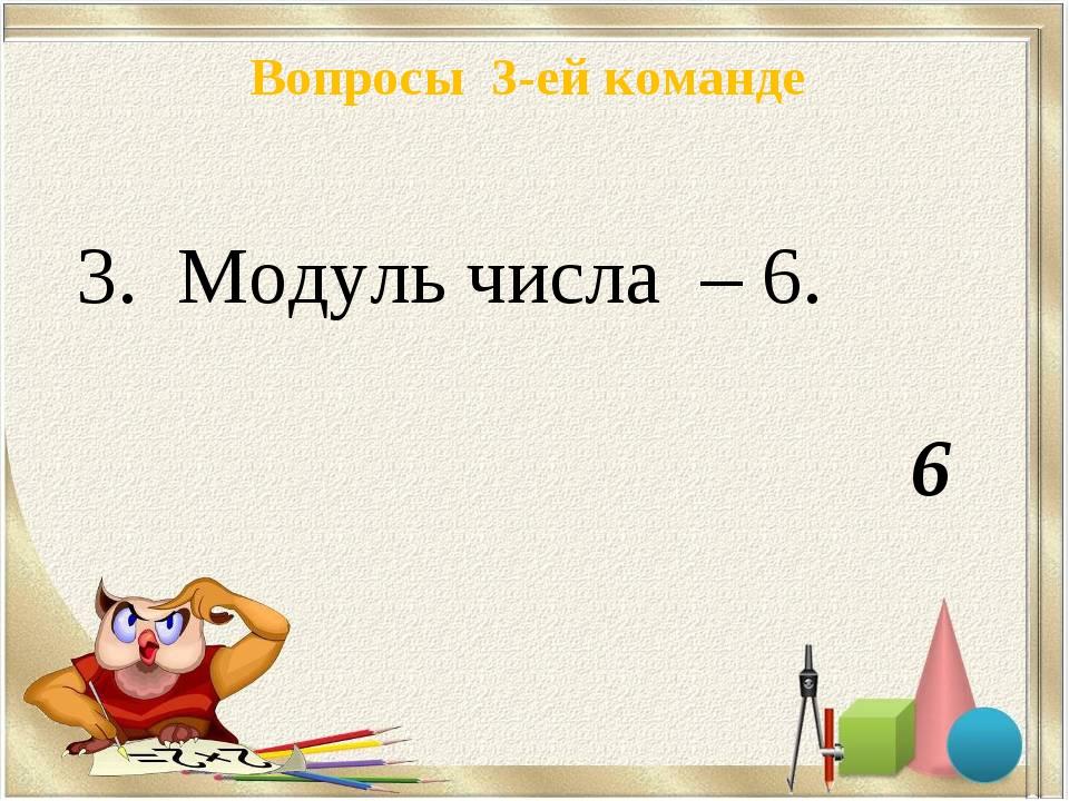 Вопросы 3-ей команде 3. Модуль числа – 6. 6