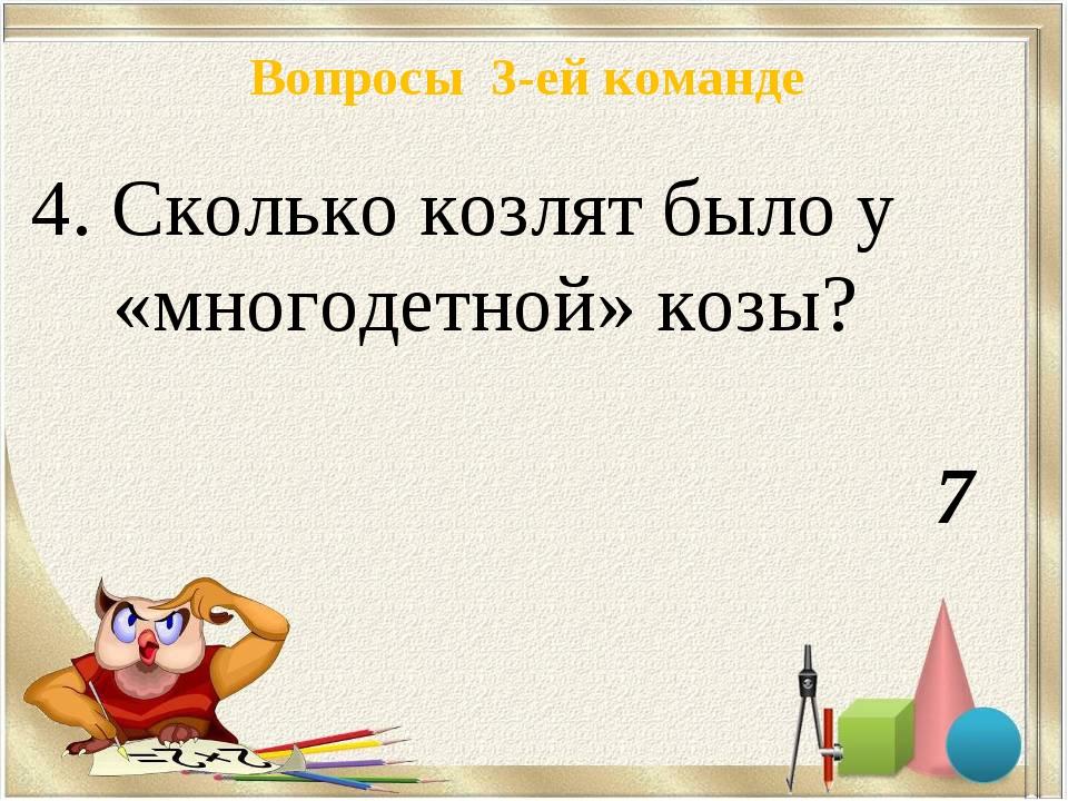 Вопросы 3-ей команде 4. Сколько козлят было у «многодетной» козы? 7