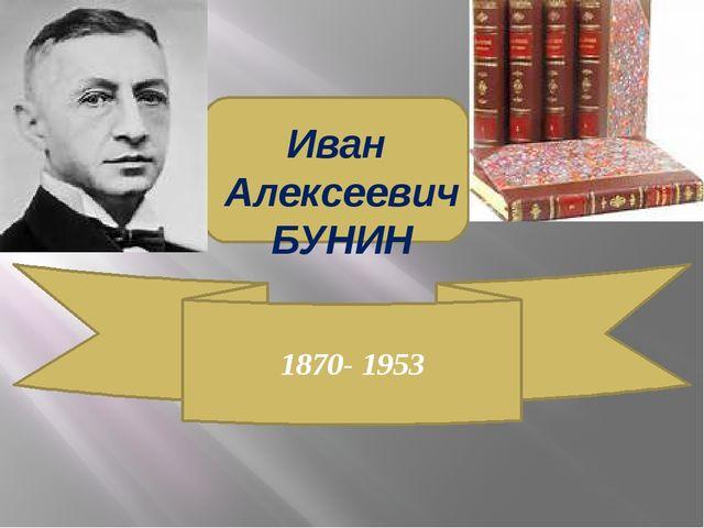 Иван Алексеевич БУНИН 1870- 1953