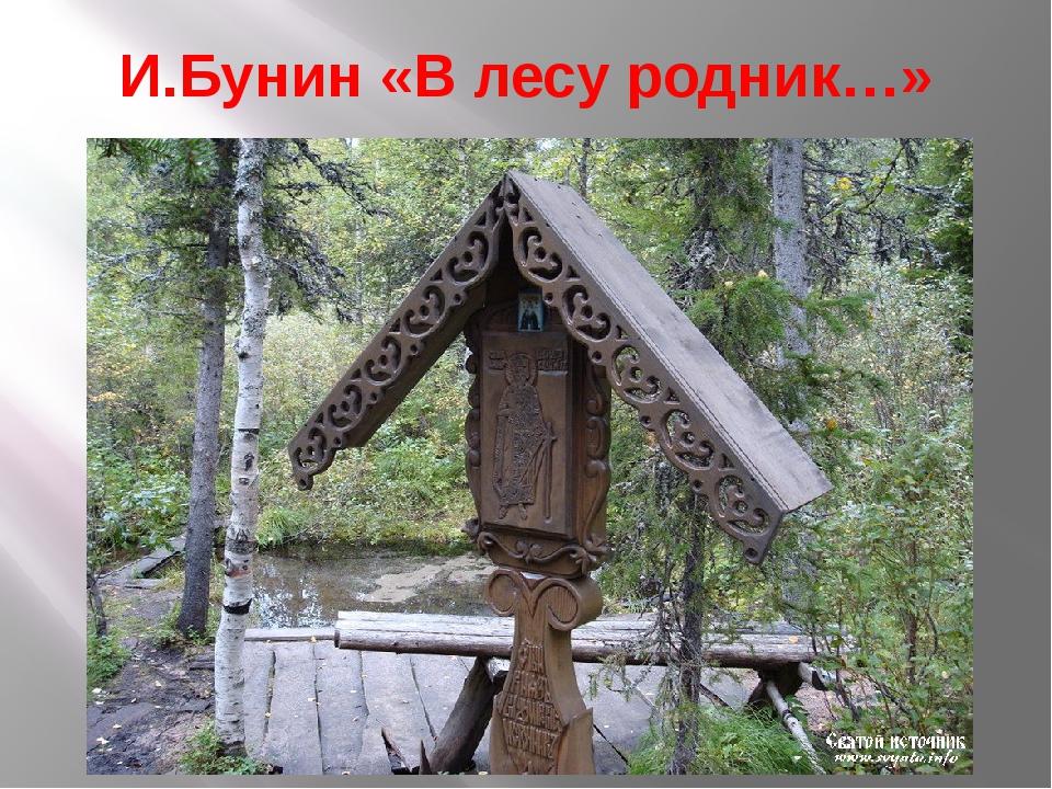 И.Бунин «В лесу родник…»
