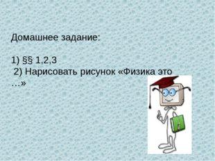 Домашнее задание: 1) §§ 1,2,3 2) Нарисовать рисунок «Физика это …»