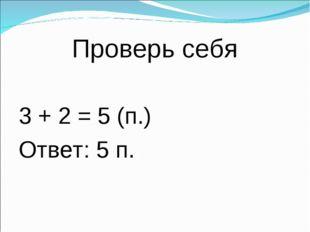 Проверь себя 3 + 2 = 5 (п.) Ответ: 5 п.
