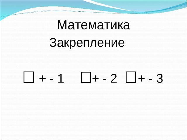 Математика Закрепление + - 1 + - 2 + - 3