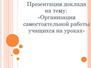 Презентация доклада на тему: «Организация самостоятельной работы учащихся на