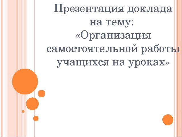 Презентация доклада на тему: «Организация самостоятельной работы учащихся на...