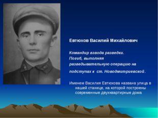 Евтюхов Василий Михайлович Командир взвода разведки. Погиб, выполняя разведыв