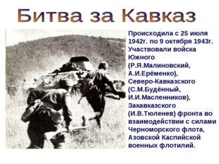 Происходила с 25 июля 1942г. по 9 октября 1943г. Участвовали войска Южного (Р
