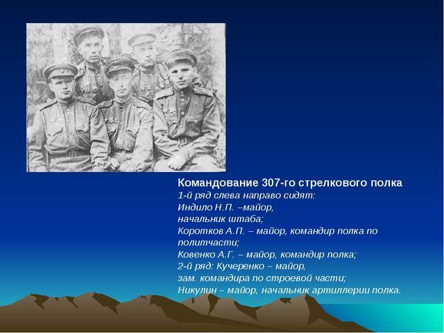 Командование 307-го стрелкового полка 1-й ряд слева направо сидят: Индило Н.П...