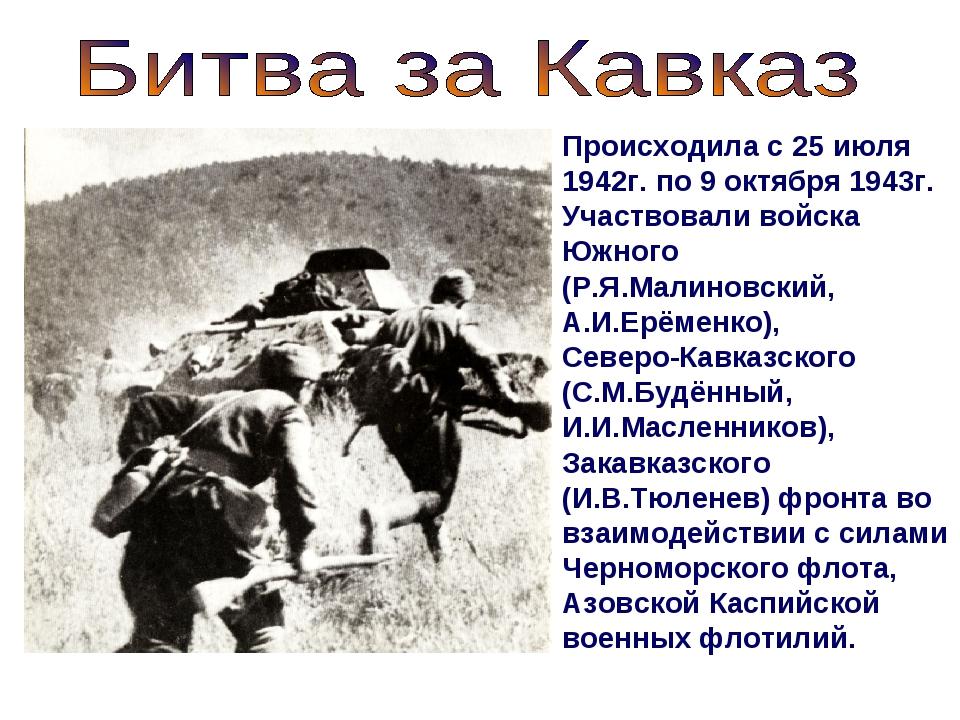 Происходила с 25 июля 1942г. по 9 октября 1943г. Участвовали войска Южного (Р...