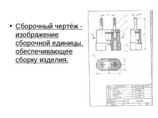 Сборочный чертёж - изображение сборочной единицы, обеспечивающее сборку изде