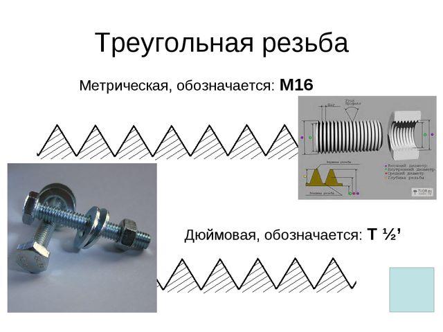 Треугольная резьба Метрическая, обозначается: М16 Дюймовая, обозначается: Т ½'