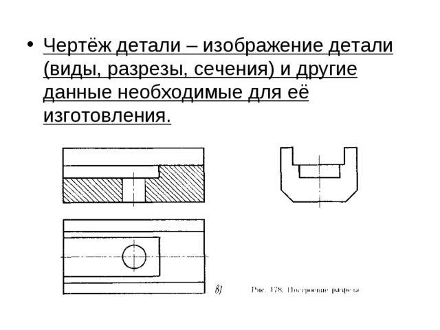 Чертёж детали – изображение детали (виды, разрезы, сечения) и другие данные н...
