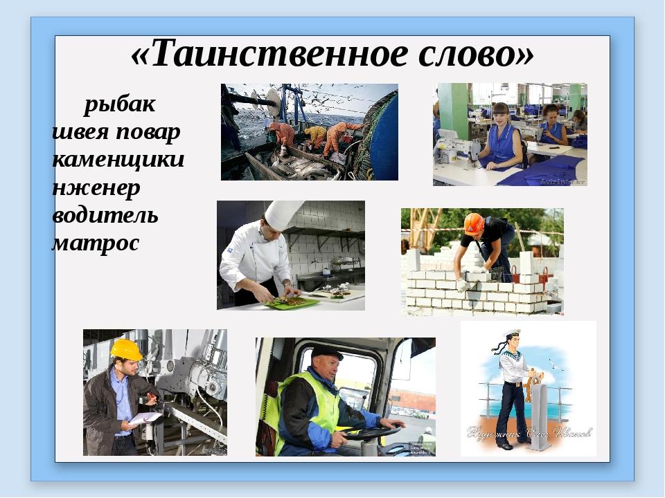 «Таинственное слово» рыбак швея повар каменщикинженер водитель матрос