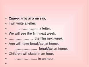 Cкажи, что это не так. I will write a letter.      ……………. a letter. We