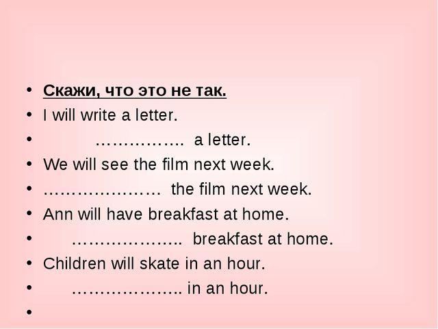 Cкажи, что это не так. I will write a letter.      ……………. a letter. We...