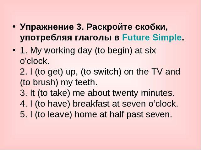 Упражнение 3. Раскройте скобки, употребляя глаголы вFuture Simple. 1. My wor...