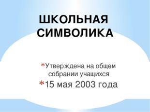 Утверждена на общем собрании учащихся 15 мая 2003 года ШКОЛЬНАЯ СИМВОЛИКА