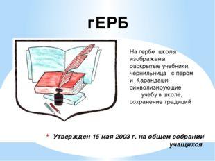 Утвержден 15 мая 2003 г. на общем собрании учащихся На гербе школы изображены