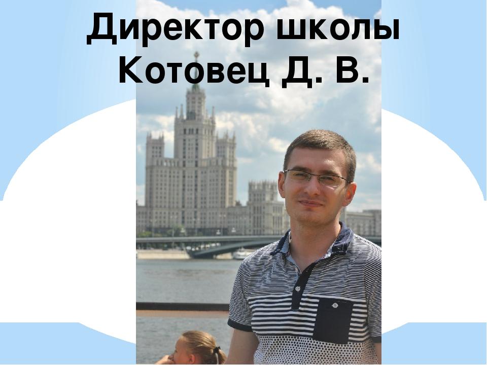 Директор школы Котовец Д. В.