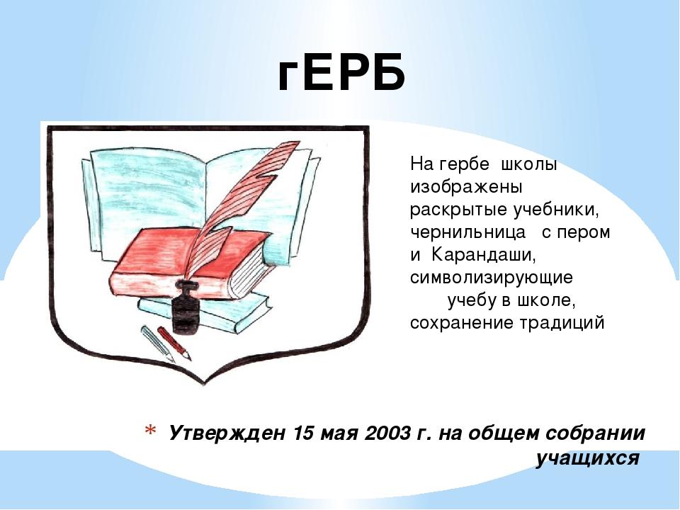 Утвержден 15 мая 2003 г. на общем собрании учащихся На гербе школы изображены...