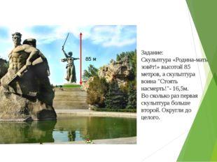Задание: Скульптура «Родина-мать зовёт!»высотой 85 метров, а скульптура воин