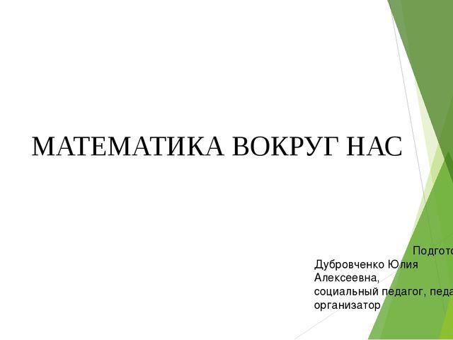 МАТЕМАТИКА ВОКРУГ НАС Подготовила: Дубровченко Юлия Алексеевна, социальный пе...