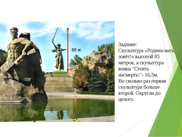 Задание: Скульптура «Родина-мать зовёт!»высотой 85 метров, а скульптура воин...