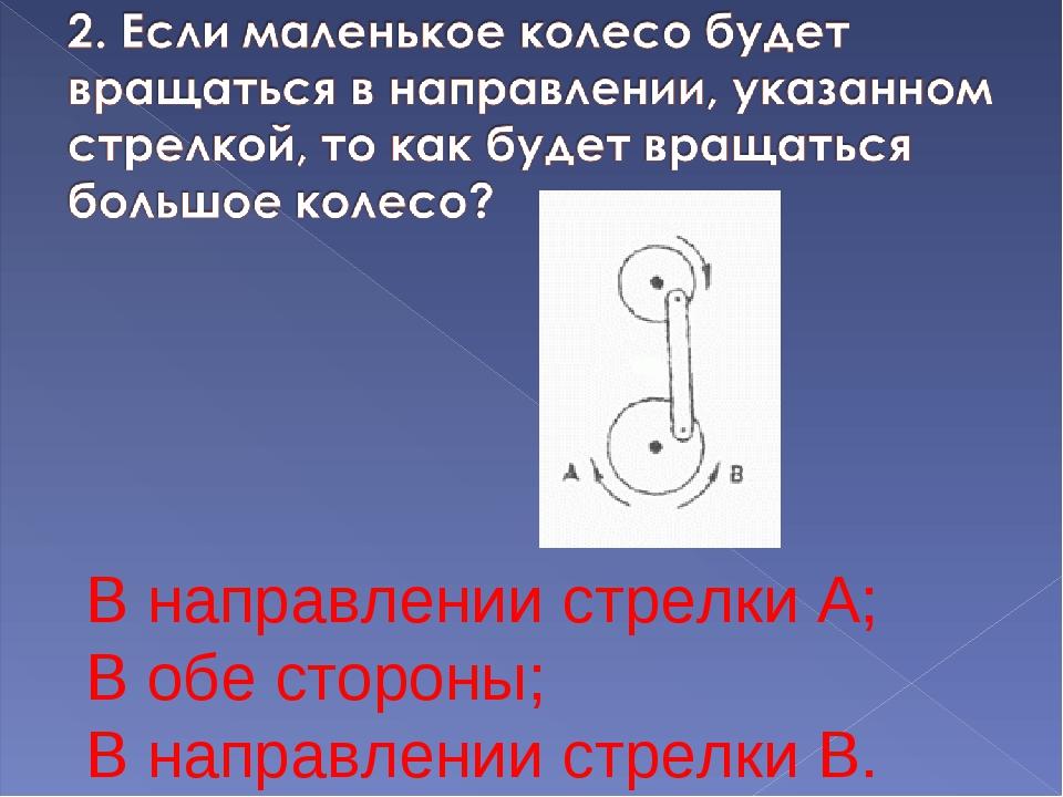 В направлении стрелки А; В обе стороны; В направлении стрелки В.