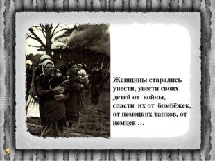 Женщины старались унести, увести своих детей от войны, спасти их от бомбёжек,