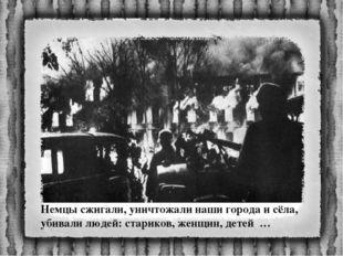 Немцы сжигали, уничтожали наши города и сёла, убивали людей: стариков, женщин