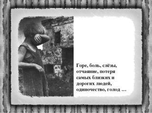 Горе, боль, слёзы, отчаяние, потеря самых близких и дорогих людей, одиночеств