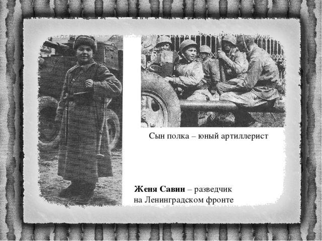 Сын полка – юный артиллерист Женя Савин – разведчик на Ленинградском фронте