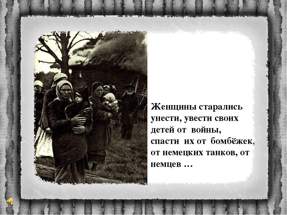 Женщины старались унести, увести своих детей от войны, спасти их от бомбёжек,...