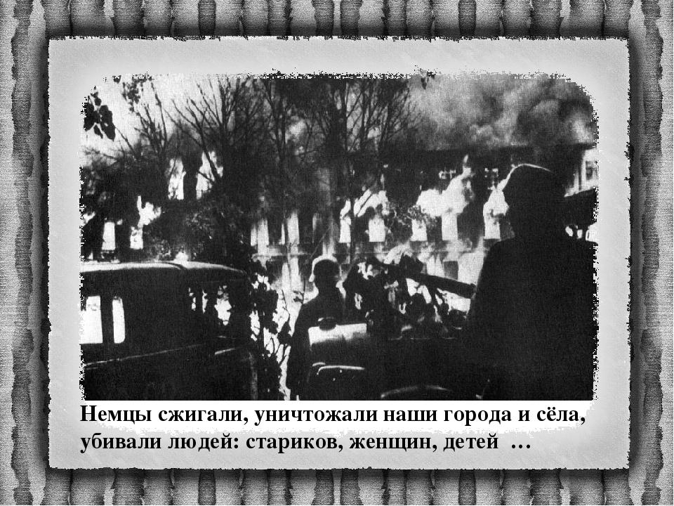 Немцы сжигали, уничтожали наши города и сёла, убивали людей: стариков, женщин...