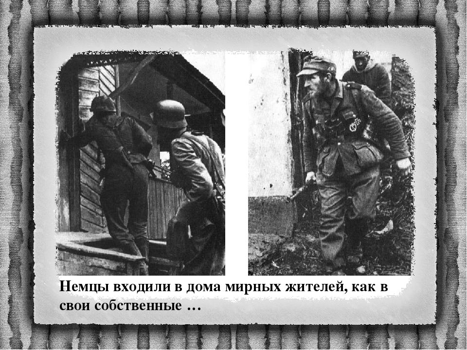 Немцы входили в дома мирных жителей, как в свои собственные …