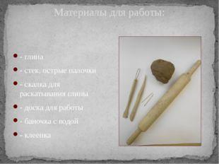 Материалы для работы: - глина - стек, острые палочки - скалка для раскатывани