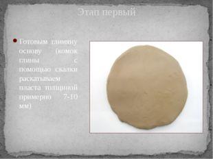 Этап первый Готовым глиняну основу (комок глины с помощью скалки раскатываем