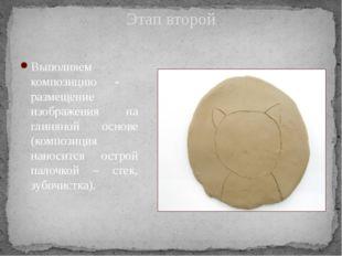 Этап второй Выполняем композицию - размещение изображения на глиняной основе