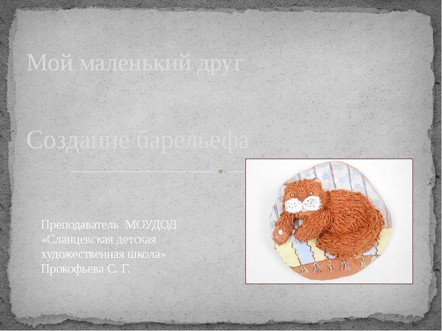 Создание барельефа Мой маленький друг Преподаватель МОУДОД «Сланцевская детск...