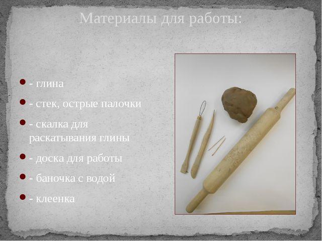 Материалы для работы: - глина - стек, острые палочки - скалка для раскатывани...