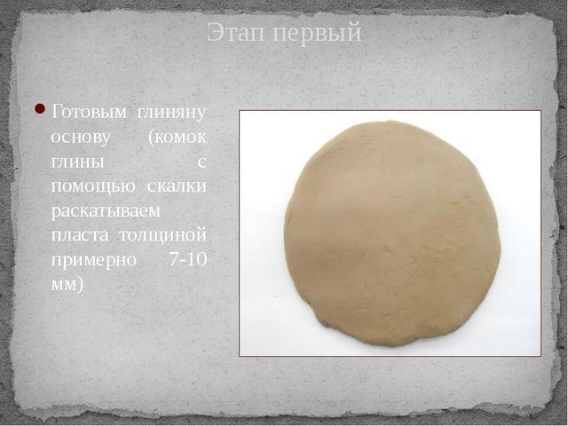 Этап первый Готовым глиняну основу (комок глины с помощью скалки раскатываем...